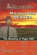 Mainliner Denver: The Bombing of Flight 629 - Field, Andrew J.