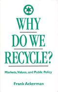 Why Do We Recycle?: Markets, Values, and Public Policy - Ackerman, Frank