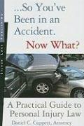 So You've Been in an Accident... Now What?: A Practical Guide to Understanding Personal Injury Law - Cuppett, Daniel C.