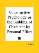 Constructive Psychology or the Building of Character by Personal Effort - Buck, Jirah Dewey
