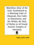Matchless Altar of the Soul: Symbolized as a Shinning Cube of Diamond, One Cubit in Dimensions, and Set Within the Holy of Holies in All Grand Esot - Larkin, Edgar Lucien