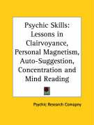Psychic Skills: Lessons in Clairvoyance, Personal Magnetism, Auto-Suggestion, Concentration and Mind Reading - Psychic Research Co