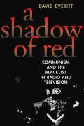A Shadow of Red: Communism and the Blacklist in Radio and Television - Everitt, David