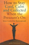 How to Stay Cool, Calm & Collected When the Pressure's on: A Stress Control Plan for Businesspeople - Newman, John E.