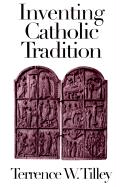 Inventing Catholic Tradition - Tilley, Terrence W.