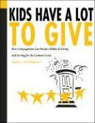 Kids Have a Lot to Give: How Congregations Can Nurture Habits of Giving and Serving for the Common Good - Roehlkepartain, Eugene C.