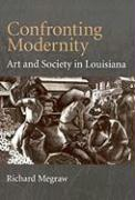Confronting Modernity: Art and Society in Louisiana - Megraw, Richard B.