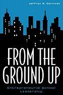 From the Ground Up: Entrepreneurial School Leadership - Cornwall, Jeffrey R.