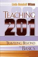 Teaching 201: Traveling Beyond the Basics - Wilson, Linda Henshall