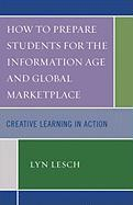 How to Prepare Students for the Information Age and Global Marketplace: Creative Learning in Action - Lesch, Lyn
