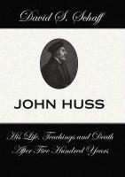 John Huss: His Life Teachings and Death After 500 Years - Schaff, David S.