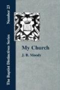 My Church. Its Characteristics and Perpetuity - Moody, J. B.