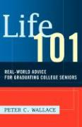 Life 101: Real-World Advice for Graduating College Seniors - Wallace, Peter C.