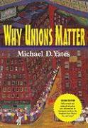 Why Unions Matter - Yates, Michael D.