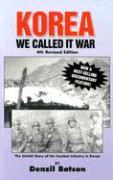 Korea: We Called It War: The Untold Story of the Combat Infantry in Korea - Batson, Denzil