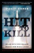 Hit to Kill: The New Battle Over Shielding America from Missile Attack - Graham, Bradley