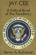 Jay Cee: A Political Novel of the Presidency - Buchanan, Henry A.