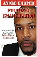 Political Emancipation: Observations from a Black Man Who Rejected Liberal Indoctrination - Harper, Andre