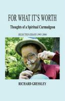For What It's Worth: Thoughts of a Spiritual Curmudgeon - Gressley, Richard