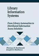 Library Information Systems: From Library Automation to Distributed Information Access Solutions - Kochtanek, Thomas R.; Matthews, Joseph R.; Matthews, Joseph R.