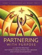 Partnering with Purpose: A Guide to Strategic Partnership Development for Libraries and Other Organizations - Crowther, Janet H.; Trott, Barry