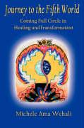 Journey to the Fifth World: Coming Full Circle in Healing and Transformation - Wehali, Michelle Ama