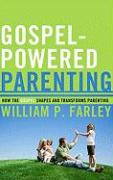 Gospel-Powered Parenting: How the Gospel Shapes and Transforms Parenting - Farley, William P.