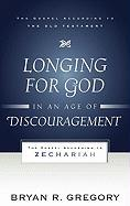 Longing for God in an Age of Discouragement: The Gospel According to Zechariah - Gregory, Bryan R.