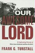 Our Awesome Lord: A Captivating Portrait of What Jesus Achieved and How He Did It - Tunstall, Frank G.