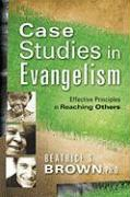 Case Studies in Evangelism: Effective Principles in Reaching Others - Brown, Beatrice S.