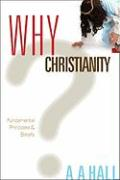 Why Christianity: Fundamental Principles & Beliefs - Hall, A. A.