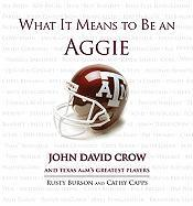 What It Means to Be an Aggie: John David Crow and Texas A&M's Greatest Players - Burson, Rusty; Capps, Cathy