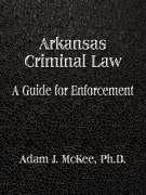 Arkansas Criminal Law: A Guide for Enforcement - McKee, Adam J.