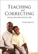 Teaching and Correcting: Raising a Black Male Child God's Way - Mobley, Wilbur, Jr.