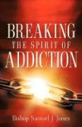 Breaking the Spirit of Addiction - Jones, Sam J.