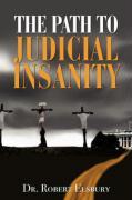 The Path to Judicial Insanity - Elsbury, Robert