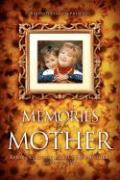 Memories of Mother: Inspiring Real-Life Stories of How Mothers Touch Our Lives - WWW Xulonpress Com