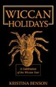 Wiccan Holidays - A Celebration of the Wiccan Year: 365 Days in the Witches Year - Benson, Kristina