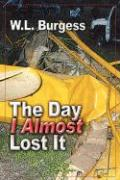 The Day I Almost Lost It - Burgess, W. L.
