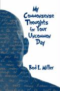 My Commonsense Thoughts for Your Uncommon Day - Miller, Rod L.