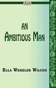 An Ambitious Man - Wilcox, Ella Wheeler
