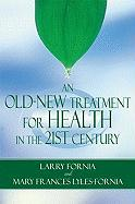 An Old-New Treatment for Health in the 21st Century - Fornia, Larry; Lyles-Fornia, Mary Frances; Mary, Frances Lyles-Fornia