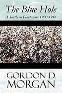 The Blue Hole: A Southern Plantation: 1900-1946 - Morgan, Gordon D.