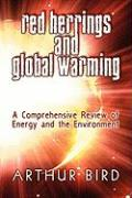 Red Herrings and Global Warming: A Comprehensive Review of Energy and the Environment - Bird, Arthur