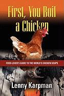 First You Boil a Chicken: Food Lover's Guide to the World's Chicken Soups - Karpman MD, Lenny