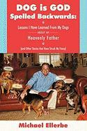 Dog Is God Spelled Backwards: Lessons I Have Learned from My Dogs about My Heavenly Father (and Other Stories That Have Struck My Fancy) - Ellerbe, Michael