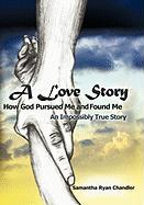 A Love Story How God Pursued Me and Found Me: An Impossibly True Story - Chandler, Samantha Ryan