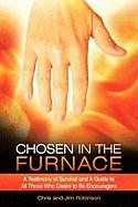 Chosen in the Furnace: A Testimony of Survival and a Guide to All Those Who Desire to Be Encouragers - Robinson, Chris; Robinson, Jim