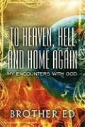 To Heaven, Hell and Home Again: My Encounters with God - Ed, Brother; Brother, Ed