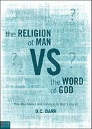The Religion of Man vs. the Word of God: How Man Makes God Conform to Man's Image - Darr, D. C.
